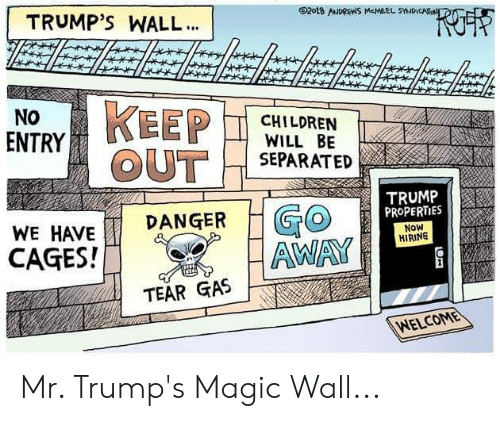 Trumps Wall: TRUMP'S WALL...  2018 ANDREWS McMEEL SYNDICAio  KEEP  OUT  NO  CHILDREN  WILL BE  SEPARATED  ENTRY  TRUMP  PROPERTIES  GO  AWAY  DANGER  WE HAVE  Now  HIRING  CAGES!  TEAR GAS  WELCOME Mr. Trump's Magic Wall...