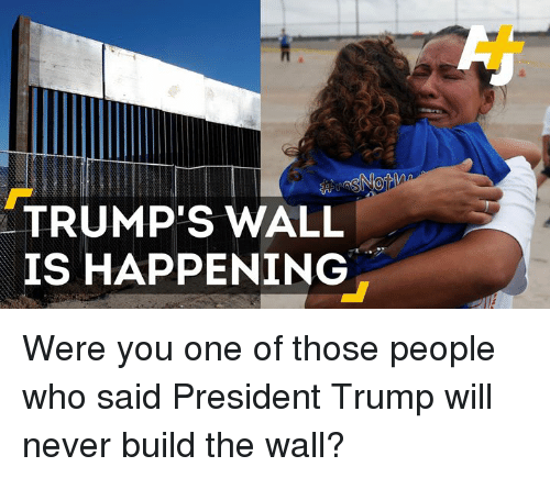 Trumps Wall: TRUMP'S WALL  IS HAPPENING Were you one of those people who said President Trump will never build the wall?