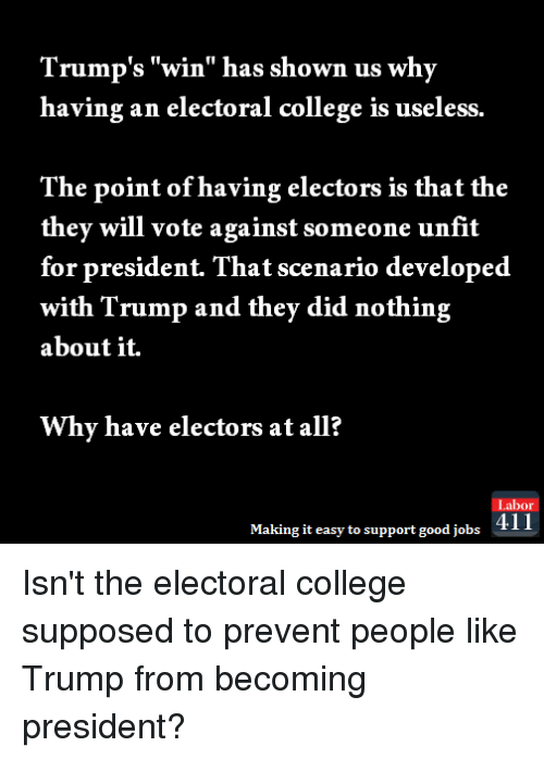 "Trump Winning: Trump's ""win"" has shown us why  having an electoral college is useless.  The point of having electors is that the  they will vote against someone unfit  for president. That scenario developed  with Trump and they did nothing  about it.  Why have electors at all?  Labor  Making it easy to support good jobs  411 Isn't the electoral college supposed to prevent people like Trump from becoming president?"