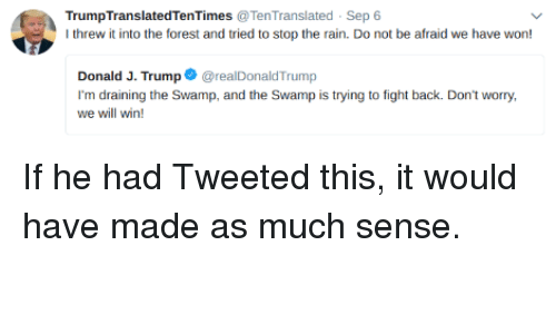 Draining: TrumpTranslatedTenTimes TenTranslated Sep 6  I threw it into the forest and tried to stop the rain. Do not be afraid we have won!  Donald J. TrumprealDonaldTrump  I'm draining the Swamp, and the Swamp is trying to fight back. Don't worry,  we will win! If he had Tweeted this, it would have made as much sense.