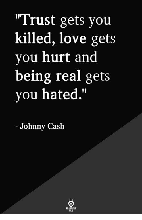 """Being Real: """"Trust gets you  killed, love gets  you hurt and  being real gets  you hated.""""  - Johnny Cash"""
