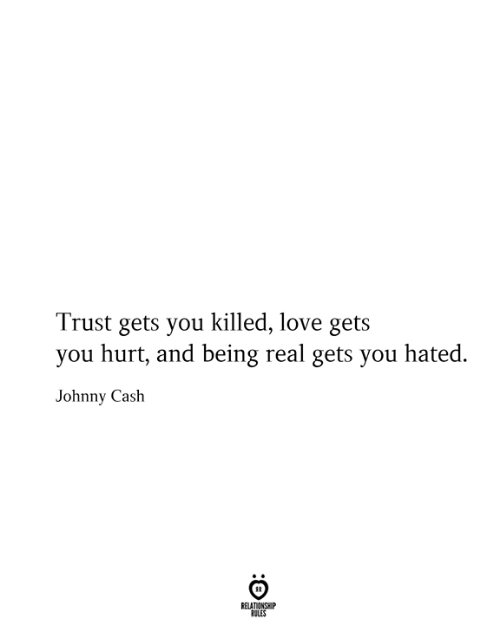 Being Real: Trust gets you killed, love gets  you hurt, and being real gets you hated.  Johnny Cash  RELATIONSHIP  RULES