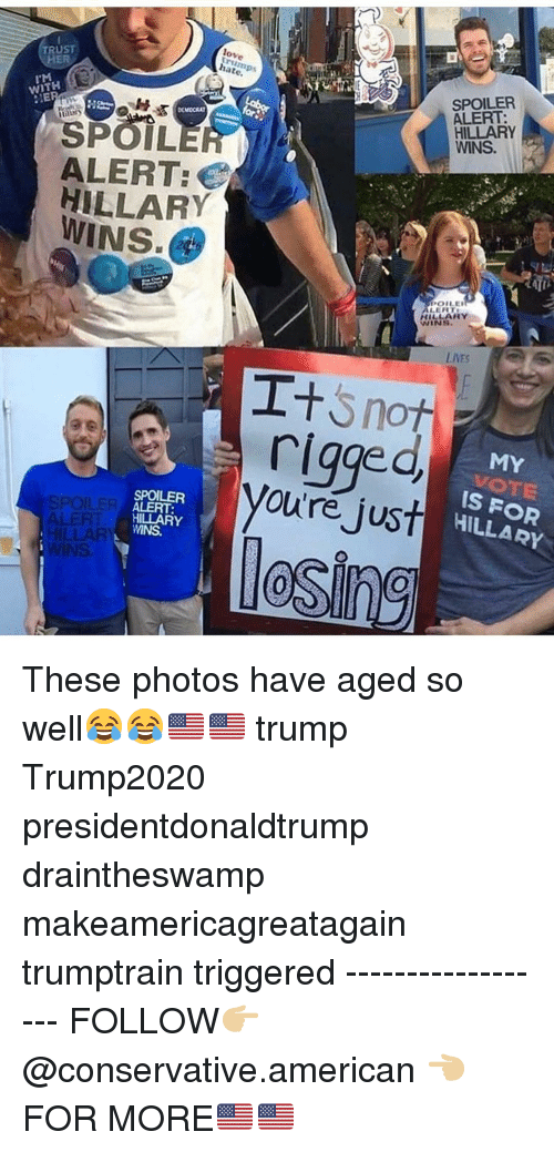 Love, Memes, and American: TRUST  HER  love  rump  hate  SPOILER  ALERT:  HILLARY  WINS.  WITH  SPOIL  ALERT  HILLARY  WINS  POLE  HILLARY  WINS  LIVES  rigge  oure just  MY  VOTE  İS FOR  HILLARY  SPOILER  ALERT:  HILLARY  WINS.  SPOILER  0 These photos have aged so well😂😂🇺🇸🇺🇸 trump Trump2020 presidentdonaldtrump draintheswamp makeamericagreatagain trumptrain triggered ------------------ FOLLOW👉🏼 @conservative.american 👈🏼 FOR MORE🇺🇸🇺🇸