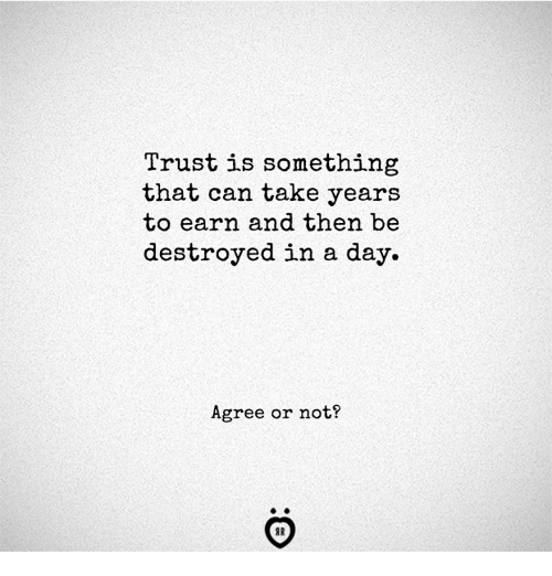 Can, Day, and Trust: Trust is something  that can take years  to earn and then be  destroyed in a day.  Agree or not?  IR
