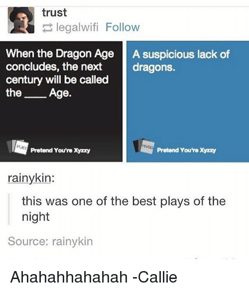 cally: trust  legalwifi Follow  When the Dragon Age  A suspicious lack of  concludes, the next  dragons.  century will be called  the  Age.  Pretend You're Xyzzy  Pretend You're Xyzzy  rainy kin:  this was one of the best plays of the  night  Source: rainykin Ahahahhahahah -Callie