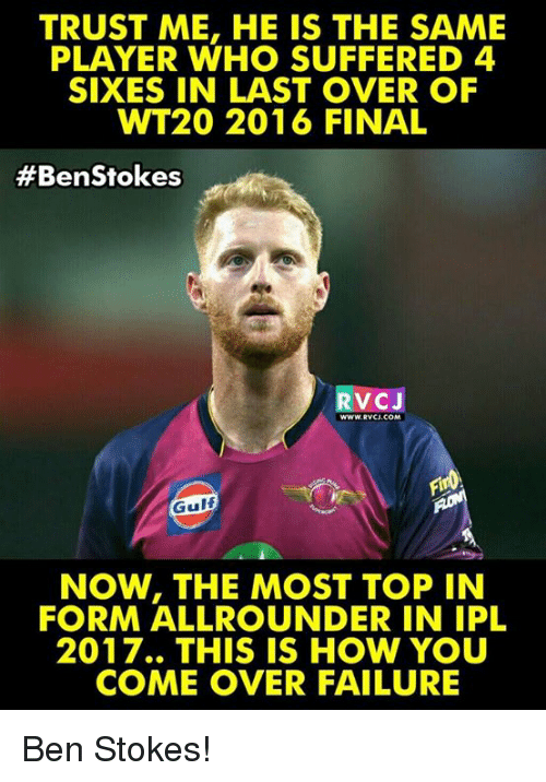 player: TRUST ME, HE IS THE SAME  PLAYER WHO SUFFERED 4  SIXES IN LAST OVER OF  WT20 2016 FINAL  #Ben Stokes  V CJ  WWWRVCU, COM  Gulf  NOW, THE MOST TOP IN  FORM ALLROUNDER IN IPL  2017.. THIS IS HOW YOU  COME OVER FAILURE Ben Stokes!