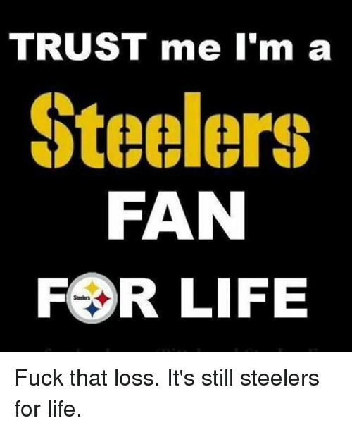 Memes, Steelers, and Fuck That: TRUST me I'm a  Steelers  FAN  FOR LIFE Fuck that loss. It's still steelers for life.