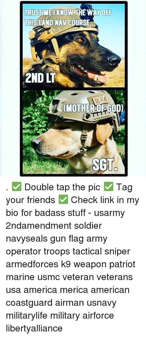 Memes, Soldiers, and Badass: TRUST ME KNOW THE WAY OFF  THISEAND NAV COURSEat  2ND  (MOTHER OF GOD)  STO . ✅ Double tap the pic ✅ Tag your friends ✅ Check link in my bio for badass stuff - usarmy 2ndamendment soldier navyseals gun flag army operator troops tactical sniper armedforces k9 weapon patriot marine usmc veteran veterans usa america merica american coastguard airman usnavy militarylife military airforce libertyalliance