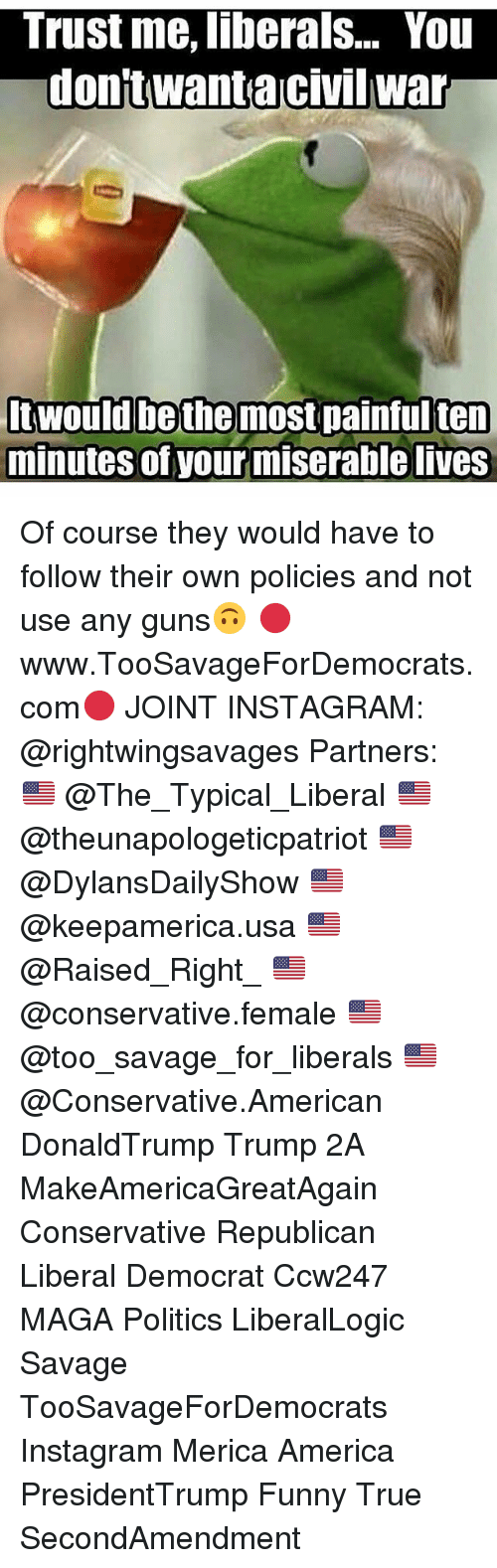 America, Funny, and Guns: Trust me, liberals... You  dontwanta Civilwar  bethe  most painfulten  minutes of your miserable lives  Itwould Of course they would have to follow their own policies and not use any guns🙃 🔴www.TooSavageForDemocrats.com🔴 JOINT INSTAGRAM: @rightwingsavages Partners: 🇺🇸 @The_Typical_Liberal 🇺🇸 @theunapologeticpatriot 🇺🇸 @DylansDailyShow 🇺🇸 @keepamerica.usa 🇺🇸@Raised_Right_ 🇺🇸@conservative.female 🇺🇸 @too_savage_for_liberals 🇺🇸 @Conservative.American DonaldTrump Trump 2A MakeAmericaGreatAgain Conservative Republican Liberal Democrat Ccw247 MAGA Politics LiberalLogic Savage TooSavageForDemocrats Instagram Merica America PresidentTrump Funny True SecondAmendment