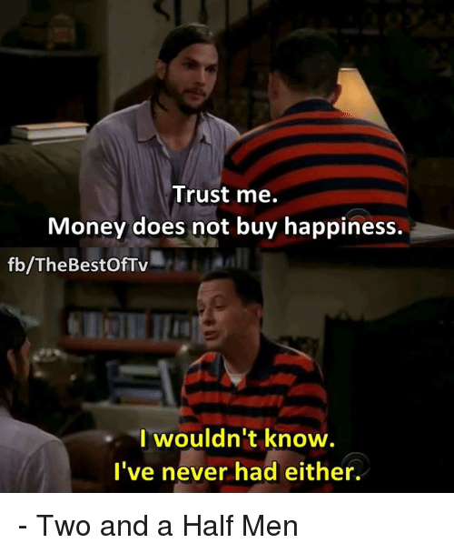 Memes, Two and a Half Men, and Bestof: Trust me.  Money does not buy happiness.  fb/The Bestof Tv  I wouldn't know.  I've never had either. - Two and a Half Men