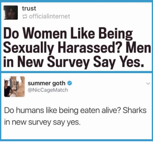 Alive, Memes, and Summer: trust  officialinternet  Do Women Like Being  Sexually Harassed? Men  in New Survey Say Yes.  summer goth  @NicCageMatch  Do humans like being eaten alive? Sharks  in new survey say yes