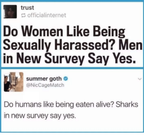 Alive, Summer, and Sharks: trust  officialinternet  Do Women Like Being  Sexually Harassed? Men  in New Survey Say Yes.  summer goth  @NicCageMatch  Do humans like being eaten alive? Sharks  in new survey say yes.