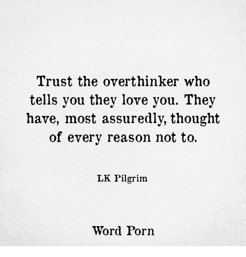 pilgrim: Trust the overthinker who  tells you they love you. They  have, most assuredly, thought  of every reason not to  LK Pilgrim  Word Porn