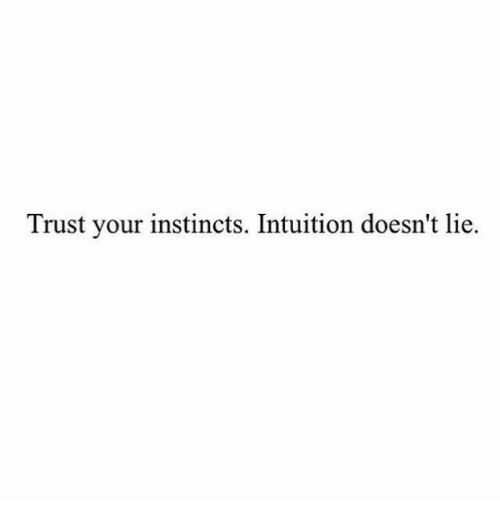 Instincts: Trust your instincts. Intuition doesn't lie.