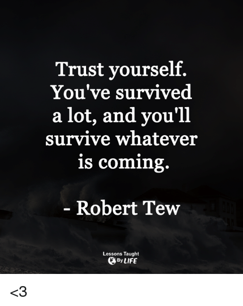 tew: Trust yourself.  You've survived  a lot, and you'll  survive whatever  is coming.  Robert Tew  Lessons Taught  OByLIFE <3