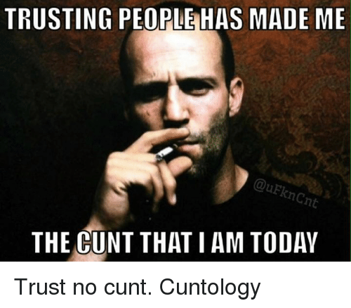 Memes, Cunt, and 🤖: TRUSTING PEOPLE HAS MADE ME  QuEkncnt  THE CUNT THAT I AM TODAY Trust no cunt. Cuntology