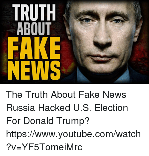 Donald Trump, Memes, and youtube.com: TRUTH  ABOUT  FAKE  NEWS The Truth About Fake News Russia Hacked U.S. Election For Donald Trump?  https://www.youtube.com/watch?v=YF5TomeiMrc