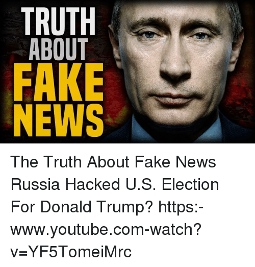 Donald Trump, Fake, and Memes: TRUTH  ABOUT  FAKE  NEWS The Truth About Fake News Russia Hacked U.S. Election For Donald Trump? https:-www.youtube.com-watch?v=YF5TomeiMrc