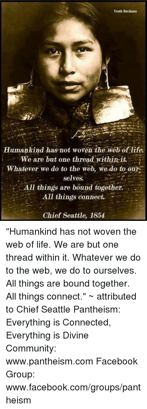 """Life: Truth Beckons  Humankind has not woven the web of life.  We are but one thread within it.  Whatever we do to the web, we do to our  selves.  All things are bound together.  All things connect.  Chief Seattle, 1854 """"Humankind has not woven the web of life. We are but one thread within it. Whatever we do to the web, we do to ourselves. All things are bound together. All things connect."""" ~ attributed to Chief Seattle  Pantheism: Everything is Connected, Everything is Divine  Community: www.pantheism.com Facebook Group: www.facebook.com/groups/pantheism"""