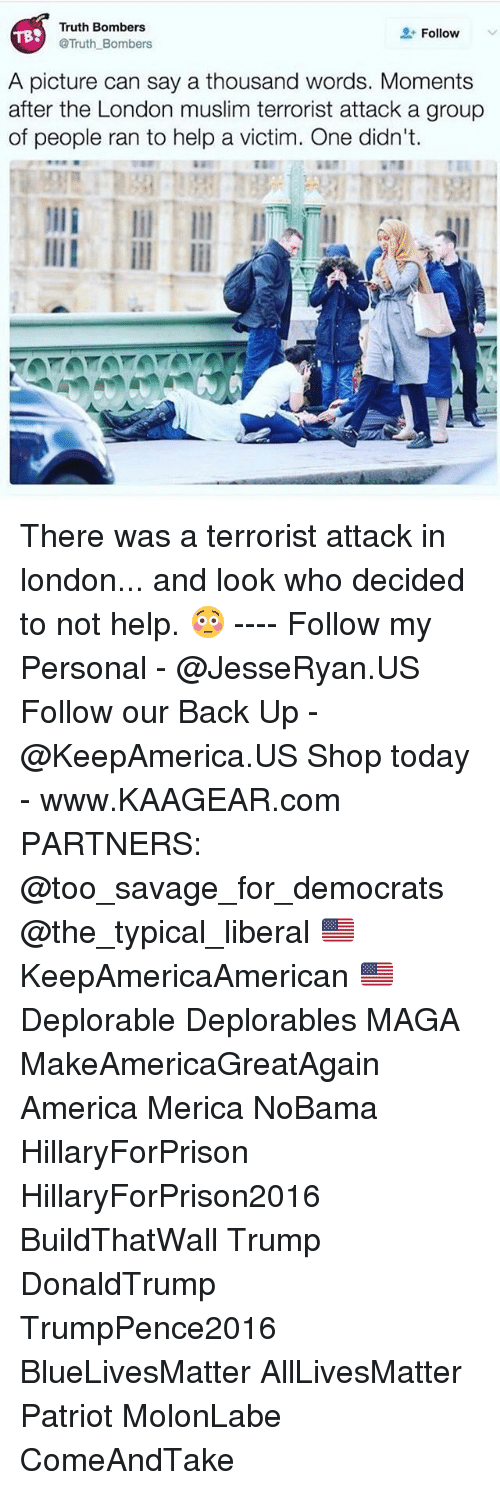Hillaryforprison2016: Truth Bombers  Follow  TBS  @Truth Bombers  A picture can say a thousand words. Moments  after the London muslim terrorist attack a group  of people ran to help a victim. One didn't. There was a terrorist attack in london... and look who decided to not help. 😳 ---- Follow my Personal - @JesseRyan.US Follow our Back Up - @KeepAmerica.US Shop today - www.KAAGEAR.com PARTNERS: @too_savage_for_democrats @the_typical_liberal 🇺🇸 KeepAmericaAmerican 🇺🇸 Deplorable Deplorables MAGA MakeAmericaGreatAgain America Merica NoBama HillaryForPrison HillaryForPrison2016 BuildThatWall Trump DonaldTrump TrumpPence2016 BlueLivesMatter AllLivesMatter Patriot MolonLabe ComeAndTake
