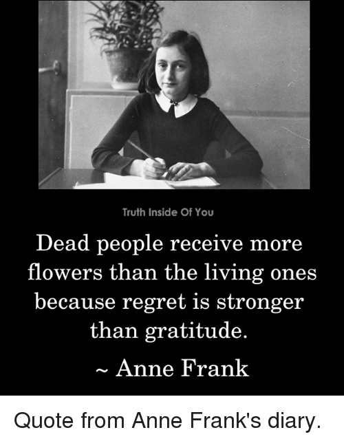 Memes, Regret, and Anne Frank: Truth Inside Of You  Dead people receive  flowers than the living ones  because regret is stronger  more  than gratitude.  Anne Frank Quote from Anne Frank's diary.