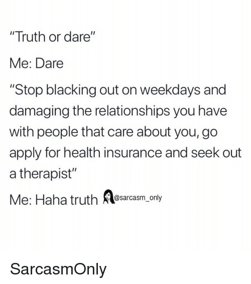 """Health Insurance: """"Truth or dare""""  Me: Dare  """"Stop blacking out on weekdays and  damaging the relationships you have  with people that care about you, go  apply for health insurance and seek out  a therapist""""  Me: Haha truth asarcasm, only SarcasmOnly"""
