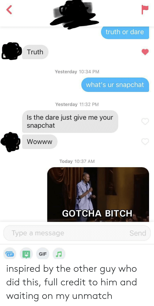 Who Did This: truth or dare  Truth  Yesterday 10:34 PM  what's ur snapchat  Yesterday 11:32 PM  Is the dare just give me your  snapchat  Wowww  Today 10:37 AM  GOTCHA BITCH  Type a message  Send  GIF inspired by the other guy who did this, full credit to him and waiting on my unmatch