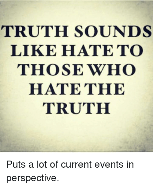 Current Event: TRUTH SOUNDS  LIKE HATE TO  THOSE WHO  HATE THE  TRUTH Puts a lot of current events in perspective.