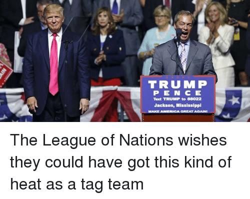 America, Texting, and Wrestling: TRUU MP  P E N C E  Text TRUMP to 88022  Jackson, Mississippi  MAKE AMERICA GREAT AGAINI The League of Nations wishes they could have got this kind of heat as a tag team