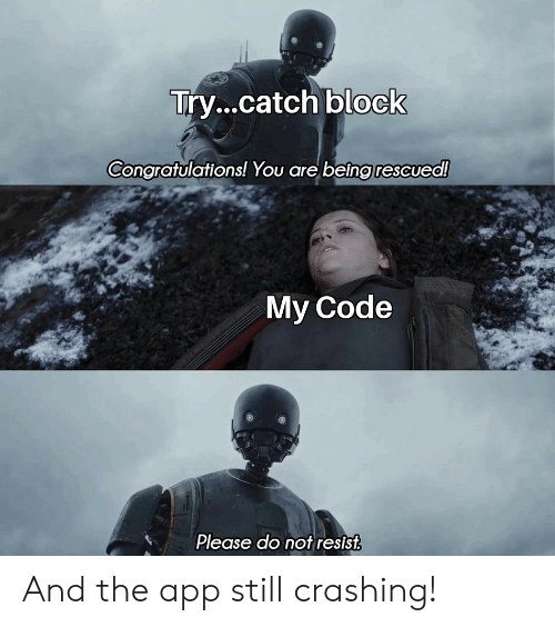 Please Do Not: Try...catch block  Congratulations! You are being rescued!  My Code  Please do not resist And the app still crashing!