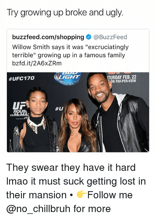 "Family, Funny, and Growing Up: Try growing up broke and ugly.  buzzfeed.com/shopping@BuzzFeed  Willow Smith says it was ""excruciatingly  terrible"" growing up in a famous family  bzfd.it/2A6xZRm  IGHT  TURDAY FEB. 22  N PAY-PER-VIEW  #UFC170  UF  ROUSL  #U  vsMcMA  VS They swear they have it hard lmao it must suck getting lost in their mansion • 👉Follow me @no_chillbruh for more"