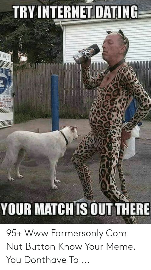 Farmersonly Com Meme: TRY INTERNET DATING  ng  YOUR MATCH IS OUT THERE 95+ Www Farmersonly Com Nut Button Know Your Meme. You Donthave To ...