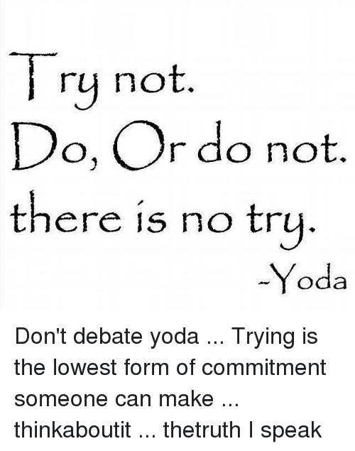 no try yoda: Try not  Do, Or do not  there is no try  -Yoda Don't debate yoda ... Trying is the lowest form of commitment someone can make ... thinkaboutit ... thetruth I speak