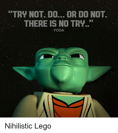 no try yoda: TRY NOT: DO... OR DO NOT.  THERE IS NO TRY.  YODA Nihilistic Lego