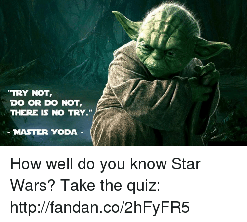 "there is no try: ""TRY NOT,  DO OR DO NOT  THERE IS NO TRY.""  MASTER YODA How well do you know Star Wars? Take the quiz: http://fandan.co/2hFyFR5"