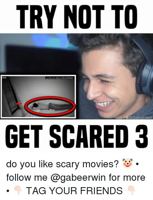 Friends, Memes, and Movies: TRY NOT TO  E@GabeErwin  GET SCARED 3 do you like scary movies? 🤡 • follow me @gabeerwin for more • 👇🏻 TAG YOUR FRIENDS 👇🏻