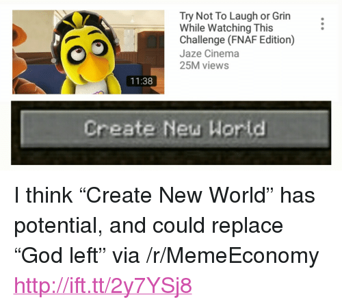 """Fnaf: Try Not To Laugh or Grin  While Watching This  Challenge (FNAF Edition)  Jaze Cinema  25M views  11:38  Create New Wor ld <p>I think &ldquo;Create New World&rdquo; has potential, and could replace &ldquo;God left&rdquo; via /r/MemeEconomy <a href=""""http://ift.tt/2y7YSj8"""">http://ift.tt/2y7YSj8</a></p>"""