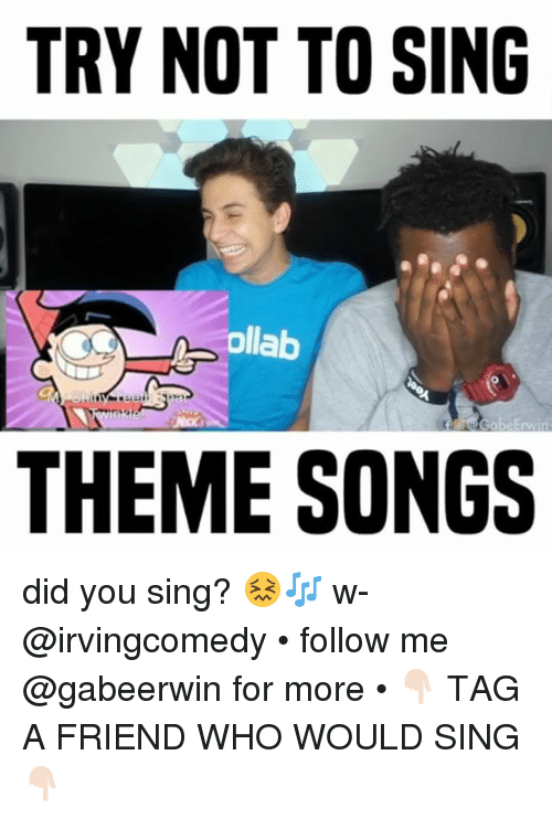theme songs: TRY NOT TO SING  ollab  0  THEME SONGS did you sing? 😖🎶 w- @irvingcomedy • follow me @gabeerwin for more • 👇🏻 TAG A FRIEND WHO WOULD SING 👇🏻