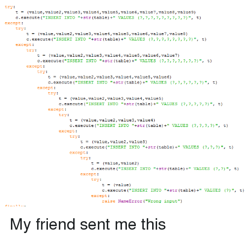 """Programmer Humor, Table, and Friend: try:  t = (value , value2,value3, value 4 , value 5 , value 6 , value?,value8, value 9)  c.execute (""""INSERT INTO """"+str (table) VALUES (?,?,?,?,?,?,?,?,?) """", t)  except:  try:  t= (value , value2 , values,value 4 , value5, value 6 , value? , value8)  c.execute (""""INSERT INTO """"+str (table) VALUES (?,?,?,?,?,?,?,?)"""", t)  except:  try:  t= (value , value2 , values,value 4 , valueS, value 6 , value?)  c.execute (""""INSERT INTO """"+str (table) VALUES (?,?,?,?,?,?,?) """",  t)  except:  try:  t= (value , value2 , values,value 4 , value5, value 6)  c.execute (""""INSERT INTO """"+str (table) VALUES (?,?,?,?,?,?)"""", t)  except:  try:  t= (value , value2, value3,values,value5)  c.execute (""""INSERT INTO """"+str (table) VALUES (?,?,?,?,?)"""", t)  except:  try:  t= (value , value2, value3,values)  c.execute (""""INSERT INTO """"+str (table) VALUES ?,?,?,?)"""", t)  except:  try:  t= (value , value2, value3)  c.execute (""""INSERT INTO """"+str (table) VALUES ?,?,?) """", t)  except:  try:  t= (value , value2)  c.execute (""""INSERT INTO """"+str (table) VALUES ?,?)"""", t)  except:  try:  t= (value)  c.execute (""""INSERT INTO """"+str (table) VALUES (?)"""", t)  except:  raise NameError (""""Wrong input"""")"""