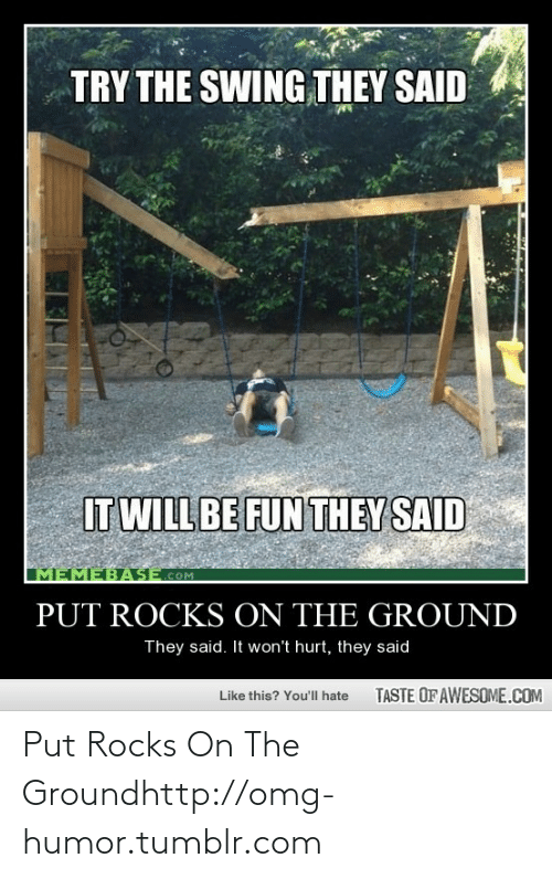 memebase: TRY THE SWING THEY SAID  IT WILL BE FUN THEY SAID  MEMEBASE.COM  PUT ROCKS ON THE GROUND  They said. It won't hurt, they said  TASTE OF AWESOME.COM  Like this? You'll hate Put Rocks On The Groundhttp://omg-humor.tumblr.com