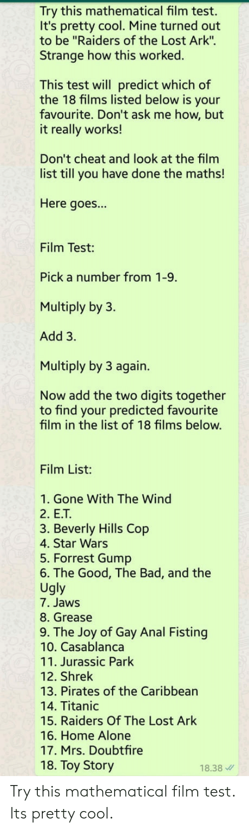 "Mrs. Doubtfire: Try this mathematical film test.  It's pretty cool. Mine turned out  to be ""Raiders of the Lost Ark"".  Strange how this worked.  This test will predict which of  the 18 films listed below is your  favourite. Don't ask me how, but  it really works!  Don't cheat and look at the film  list till you have done the maths!  Here goes...  Film Test:  Pick a number from 1-9.  Multiply by 3.  Add 3.  Multiply by 3 again.  Now add the two digits together  to find your predicted favourite  film in the list of 18 films below.  Film List:  1. Gone With The Wind  2. E.T  3. Beverly Hills Cop  4. Star Wars  5. Forrest Gump  6. The Good, The Bad, and the  Ugly  7. Jaws  8. Grease  9. The Joy of Gay Anal Fisting  10. Casablanca  11. Jurassic Park  12. Shrek  13. Pirates of the Caribbean  14. Titanic  15. Raiders Of The Lost Ark  16. Home Alone  17. Mrs. Doubtfire  18. Toy Story  18.38 Try this mathematical film test. Its pretty cool."