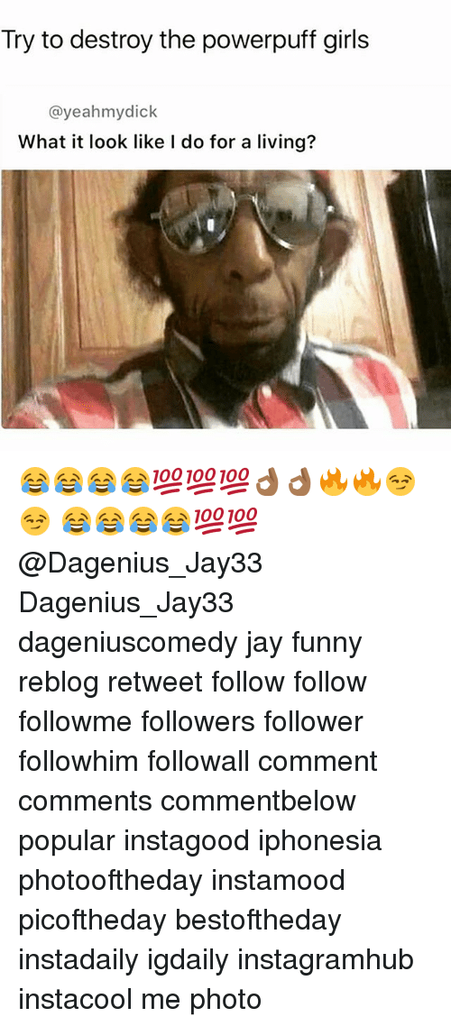 Funny, Girls, and Jay: Try to destroy the powerpuff girls  @yeah hmydick  What it look like I do for a living? 😂😂😂😂💯💯💯👌🏾👌🏾🔥🔥😏😏 😂😂😂😂💯💯@Dagenius_Jay33 Dagenius_Jay33 dageniuscomedy jay funny reblog retweet follow follow followme followers follower followhim followall comment comments commentbelow popular instagood iphonesia photooftheday instamood picoftheday bestoftheday instadaily igdaily instagramhub instacool me photo
