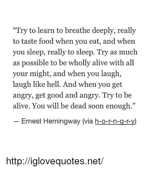 """Ernest Hemingway: """"Try to learn to breathe deeply, really  to taste food when you eat, and when  you sleep, really to sleep. Try as much  as possible to be wholly alive with all  your might, and when you laugh,  laugh like hell. And when you get  angry, get good and angry. Try to be  alive. You will be dead soon enough.""""  Ernest Hemingway (via h-o-r-n-g-ry http://iglovequotes.net/"""