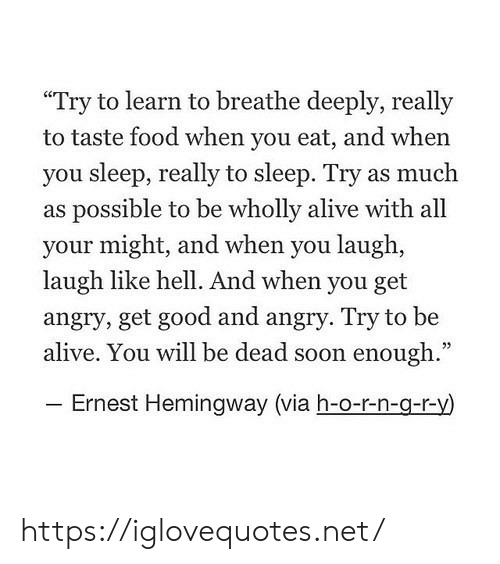 """Ernest: """"Try to learn to breathe deeply, really  to taste food when you eat, and when  you sleep, really to sleep. Try as much  as possible to be wholly alive with all  your might, and when you laugh,  laugh like hell. And when you get  angry, get good and angry. Try to be  alive. You will be dead soon enough.""""  - Ernest Hemingway (via h-o-r-n-g-r-y) https://iglovequotes.net/"""