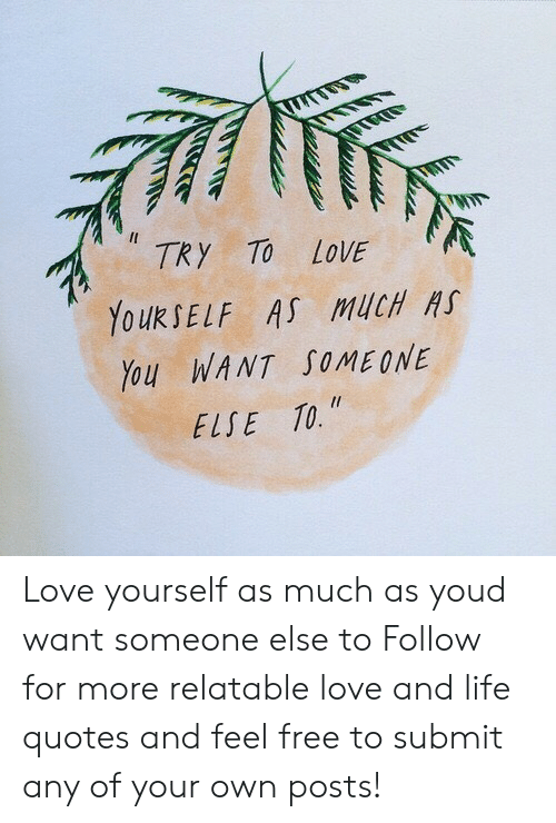 Love Yourself: TRy TO LOVE  YouRSELF AS MUCH H  You WANT SOMEONE  ELSE TO. Love yourself as much as youd want someone else to  Follow for more relatable love and life quotes and feel free to submit any of your own posts!