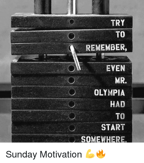 Gym, Sunday, and Mr Olympia: TRY  TO  REMEMBER,  EVEN  MR.  OLYMPIA  HAD  TO  START Sunday Motivation 💪🔥