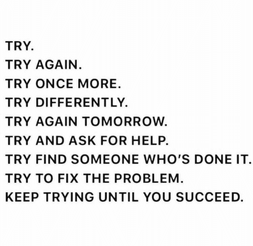 keep trying: TRY  TRY AGAIN.  TRY ONCE MORE  TRY DIFFERENT LY.  TRY AGAIN TOMORROW  TRY AND ASK FOR HELP.  TRY FIND SOMEONE WHO'S DONE IT  TRY TO FIX THE PROBLEM  KEEP TRYING UNTIL YOU SUCCEED.