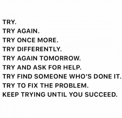 keep trying: TRY.  TRY AGAIN.  TRY ONCE MORE  TRY DIFFERENTLY.  TRY AGAIN TOMORROW.  TRY AND ASK FOR HELP.  TRY FIND SOMEONE WHO'S DONE IT  TRY TO FIX THE PROBLEM.  KEEP TRYING UNTIL YOU SUCCEED.