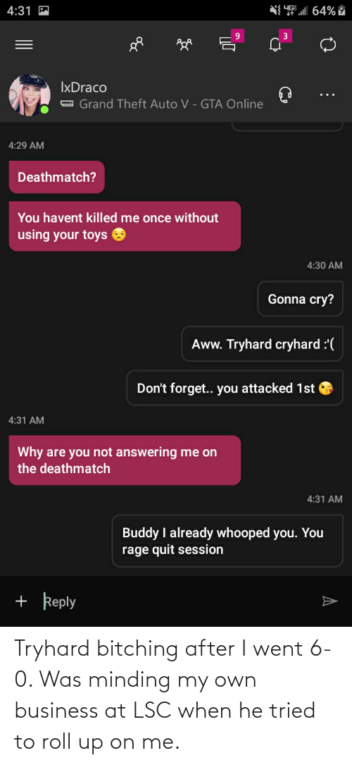 minding my own business: Tryhard bitching after I went 6-0. Was minding my own business at LSC when he tried to roll up on me.