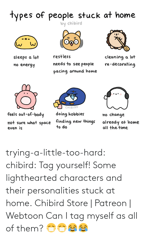 tag: trying-a-little-too-hard:  chibird:  Tag yourself! Some lighthearted characters and their personalities stuck at home.  Chibird Store | Patreon | Webtoon      Can I tag myself as all of them? 😷😷😂😂